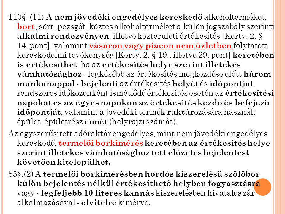 110§. (11) A nem jövedéki engedélyes kereskedő alkoholterméket, bort, sört, pezsgőt, köztes alkoholterméket a külön jogszabály szerinti alkalmi rendezvényen, illetve közterületi értékesítés [Kertv. 2. § 14. pont], valamint vásáron vagy piacon nem üzletben folytatott kereskedelmi tevékenység [Kertv. 2. § 19., illetve 29. pont] keretében is értékesíthet, ha az értékesítés helye szerint illetékes vámhatósághoz - legkésőbb az értékesítés megkezdése előtt három munkanappal - bejelenti az értékesítés helyét és időpontját, rendszeres időközönként ismétlődő értékesítés esetén az értékesítési napokat és az egyes napokon az értékesítés kezdő és befejező időpontját, valamint a jövedéki termék raktározására használt épület, épületrész címét (helyrajzi számát).
